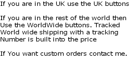 If you are in the UK use the UK buttons  If you are in the rest of the world then Use the WorldWide buttons. Tracked World wide shipping with a tracking  Number is built into the price  If You want custom orders contact me.